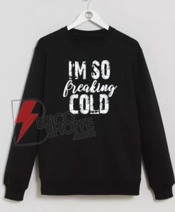 i'm So Freaking Cold Sweatshirt On Sale
