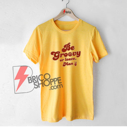 Be Groovy Or Leave Man T-Shirt, Funny Shirt On Sale