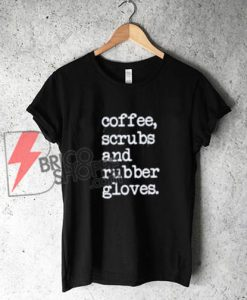 Coffee scrubs and rubber gloves Shirt, nurse T-Shirt On Sale
