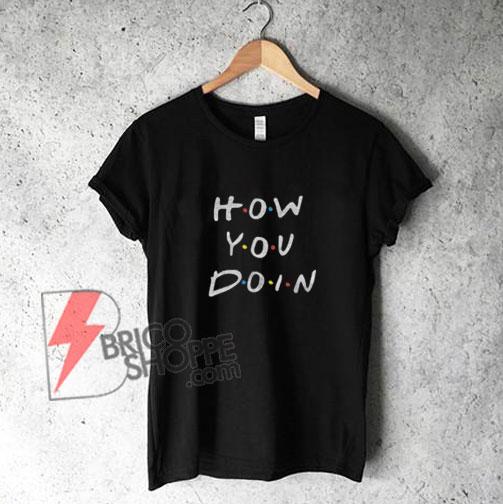 HOW-YOU-DOIN---Friends-Tv-Show-Shirt---Friends-T-Shirt