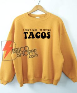 I Don't Care I'm Getting Tacos Sweatshirt On Sale