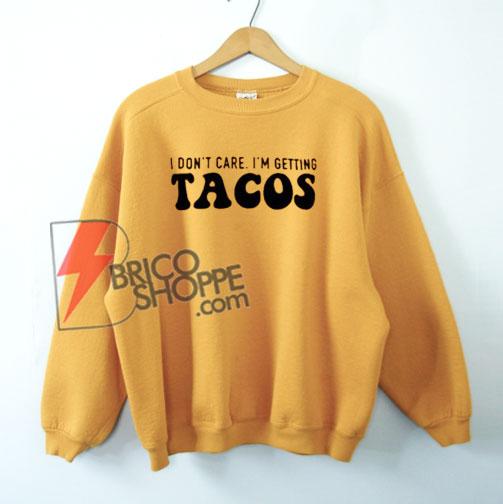 I Don't Care I'm Getting Tacos Sweatshirt On Sale
