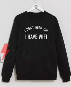 I'DONT-NEED-YOU-I-HAVE-WIFI-Sweatshirt