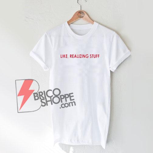 Like Realizing Stuff T-Shirt