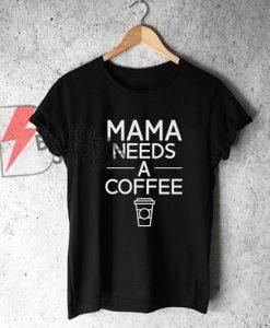MAMA NEEDS A COFFE Shirt - Funny Shirt - Cool Shirt