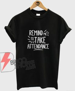Remind Me To Take Attendance T-Shirt