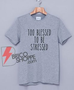 Too Blessed To be Stressed Shirt - Blessed T-Shirt