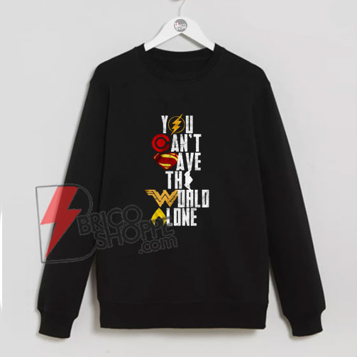 You Can't Save The World Alone Heroes sweatshirt - Justice League sweatshirt On Sale