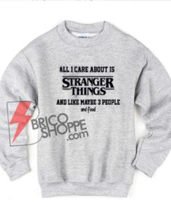 All-I-Care-About-Is-Stranger-Things-sweatshirt