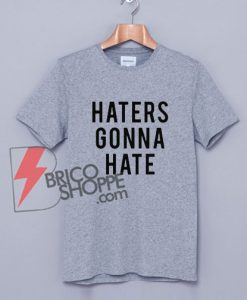 HATERS GONNA HATE T-Shirt - Funny Hater Shirt On Sale