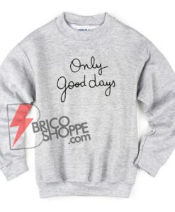 Only Good Days Sweatshirt On Sale