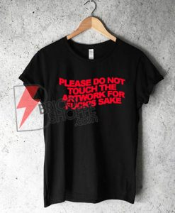 PLEASE DO NOT TOUCH THE ARTWORK FOR FUCK'S SAKE T-Shirt