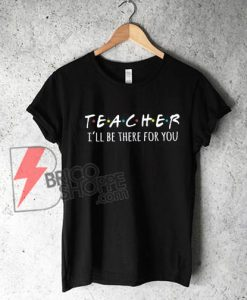 Teacher I'll be there for you T- Shirt - Funny Teacher Shirt on Sale