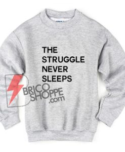 The-Struggle-Never-Sleeps-Sweatshirt