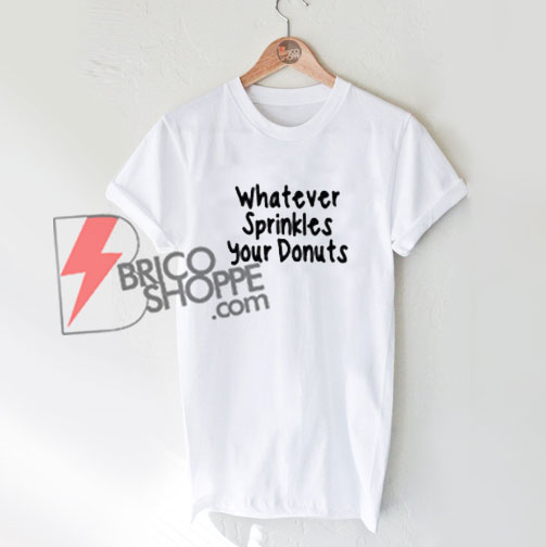 Whatever Sprinkles Your Donuts T-Shirt On Sale