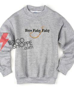 Here Fishy Fishy Sweatshirt On Sale
