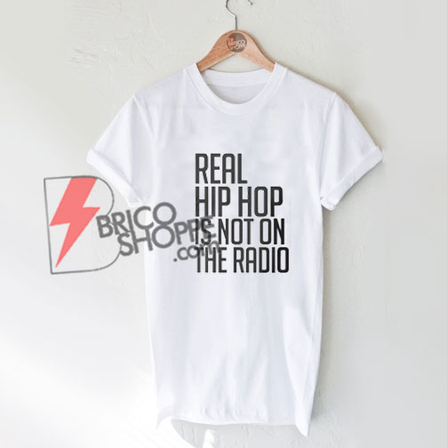 Real-hip-hop-is-NOT-on-the-radio-shirt