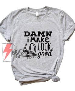 DAMN i Make 40 Look Good T-Shirt - Funny's Shirt On Sale