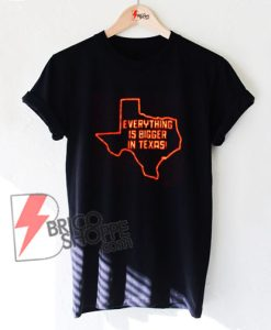 Everything is bigger in Texas T-Shirt - Funny's Shirt On Sale