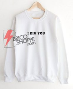 I-DIG-YOU-Sweatshirt