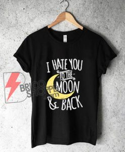 I Hate You To The Moon & Back T-Shirt - Funny' Shirt On Sale