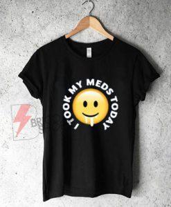 I-took-my-meds-today-shirt