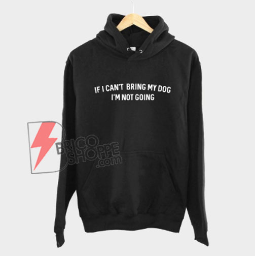 If-I-Can't-Bring-My-Dog-I'm-Not-Going-Hoodie---Funny's-Hoodie-On-Sale
