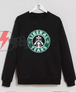 Liberal Tears Sweatshirt - Parody Starbucks Liberal Tears Sweatshirt