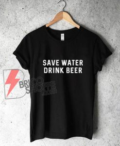Save Water Drink Beer Shirt - Funny's Shirt On Sale