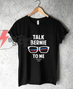 TALK BERNIE TO ME SANDERS 2020 T-Shirt