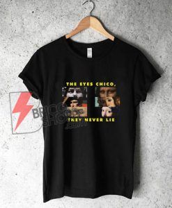 THE-EYES-CHICO,-THEY-NEVER-LIE-Shirt---Funny-Shirt-On-Sale