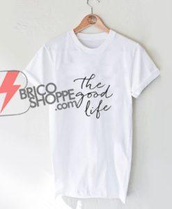 The Good Life T-Shirt - Funny's Shirt On Sale