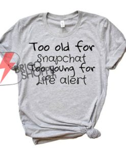 Too old for snapchat too young for life alert T-Shirt