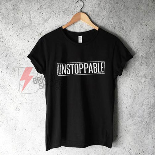 UNSTOPPABLE T-Shirt - Funny's Shirt On Sale