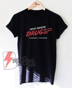 Who needs drugs t-shirt- Funny's Shirt On Sale