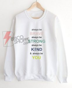 i always be brave strong kind and you Sweatshirt - Funny's Sweatshirt On Sale