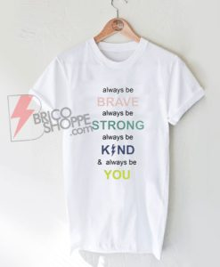 i-always-be-brave-strong-kind-and-you-T-Shirt---Funny's-Shirt-On-Sale