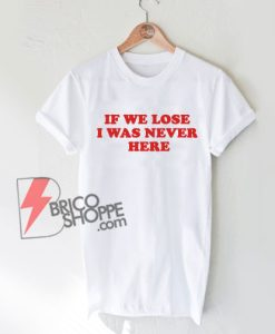 IF-WE-LOSE-I-WAS-NEVER-HERE-shirt