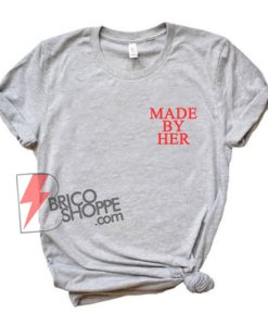 MADE By HER T-Shirt - Funny Shirt On Sale