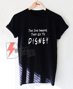 The One Where They Go to DISNEY Shirt - Funny's Disney Shirt On Sale