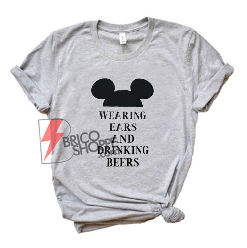Wearing Ears and Drinking Beers Disney T-Shirt - Funny's Disney Shirt On Sale