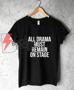 ALL DRAMA MUST REMAIN ON STAGE Shirt - Funny's Shirt On Sale