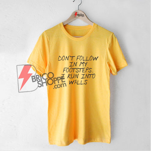 DON'T FOLLOW IN MY FOOTSTEPS Shirt - Funny's Shirt On Sale