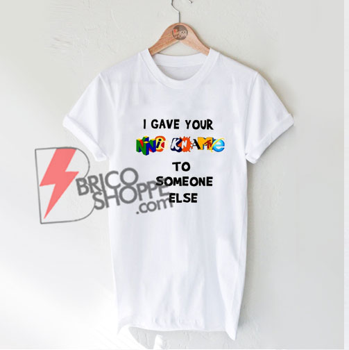 I-Gave-Your-Nickname-To-Someone-Else---Parody-Shirt---Funny's-Shirt-On-Sale