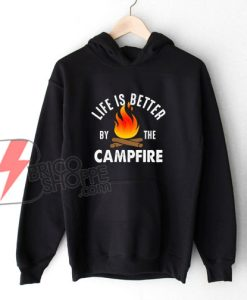 Life Better by the Campfire Hoodie - Funny Camp Hoodie On Sale