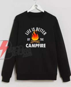 Life Better by the Campfire Sweatshirt - Funny Camp Sweatshirt On Sale