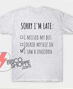 Sorry I'm Late - i saw a unicorn T-Shirt - Funny's Shirt On Sale