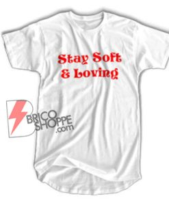 Stay Soft & Loving Shirt - Funny's Shirt On Sale