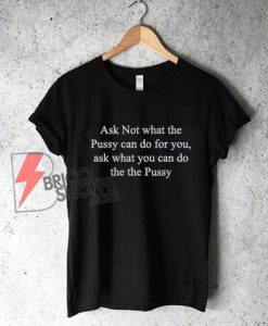 "The ""Ask not what the pussy can do for you"" T-Shirt - Funny's Shirt On Sale"