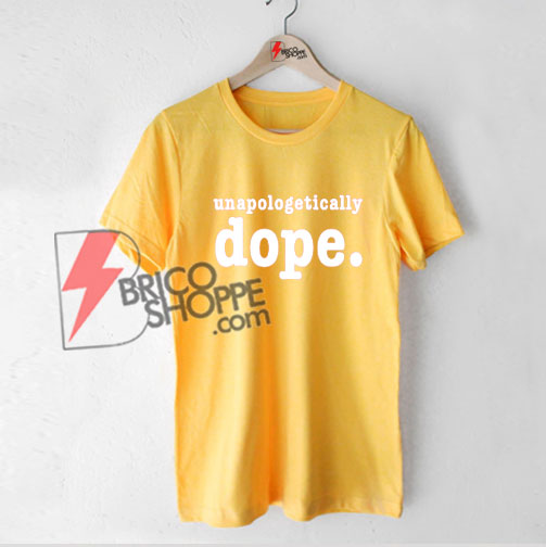 Unapologetically Dope Shirt - Funny's Shirt On Sale